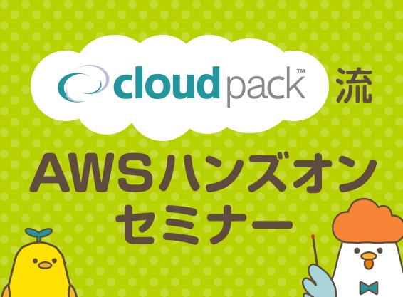 cloudpack流 AWSハンズオンセミナー「はじめてのAWS(EC2、RDS、S3編)」