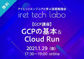 アイレットエンジニアと学ぶ技術勉強会「iret tech labo」#6 【GCP講座】GCPの基本&Cloud Run 2021.1.29(金)17:30〜19:00 online 無料