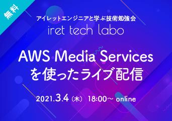 アイレットエンジニアと学ぶ技術勉強会「iret tech labo」#7 AWS Media Servicesを使ったライブ配信 2021.3.4(木)18:00〜 online 無料開催