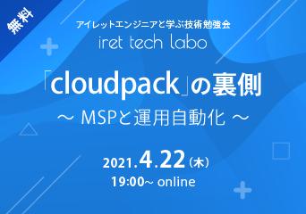 アイレットエンジニアと学ぶ技術勉強会「iret tech labo」#8 「cloudpack」の裏側〜MSPと運用自動化〜 2021.4.22(木)18:00〜 online 無料開催