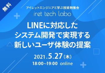 アイレットエンジニアと学ぶ技術勉強会「iret tech labo」#9 「LINEに対応したシステム開発で実現する新しいユーザ体験の提案」 2021.5.27(木)18:00〜 online 無料開催