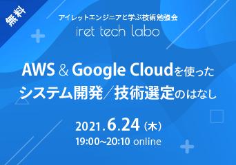 アイレットエンジニアと学ぶ技術勉強会「iret tech labo」#10 「AWS&GoogleCloudを使ったシステム開発/技術選定のはなし」 2021.6.24(木)19:00〜 online 無料開催