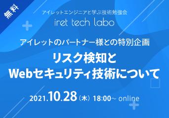 アイレットエンジニアと学ぶ技術勉強会「iret tech labo」#13 アイレットのパートナー様との特別企画「リスク検知とWebセキュリティ技術について」 2021.10.28(木)18:00〜 online 無料開催
